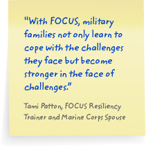 With FOCUS, military families not only learn to cope with the challenges they face but become stronger in the face of challenges. Tami Potton, FOCUS Resiliency Trainer and Marine Corps Spouse